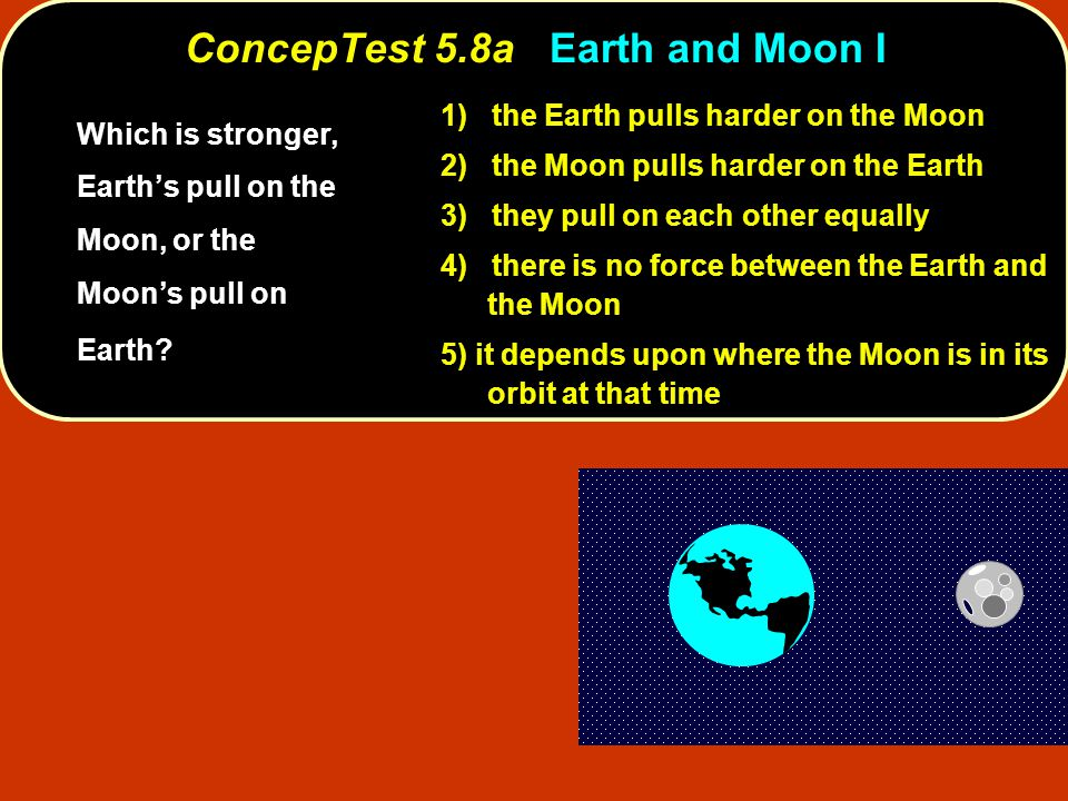 ConcepTest 5.8aEarth and Moon I ConcepTest 5.8a Earth and Moon I 1) the Earth pulls harder on the Moon 2) the Moon pulls harder on the Earth 3) they p