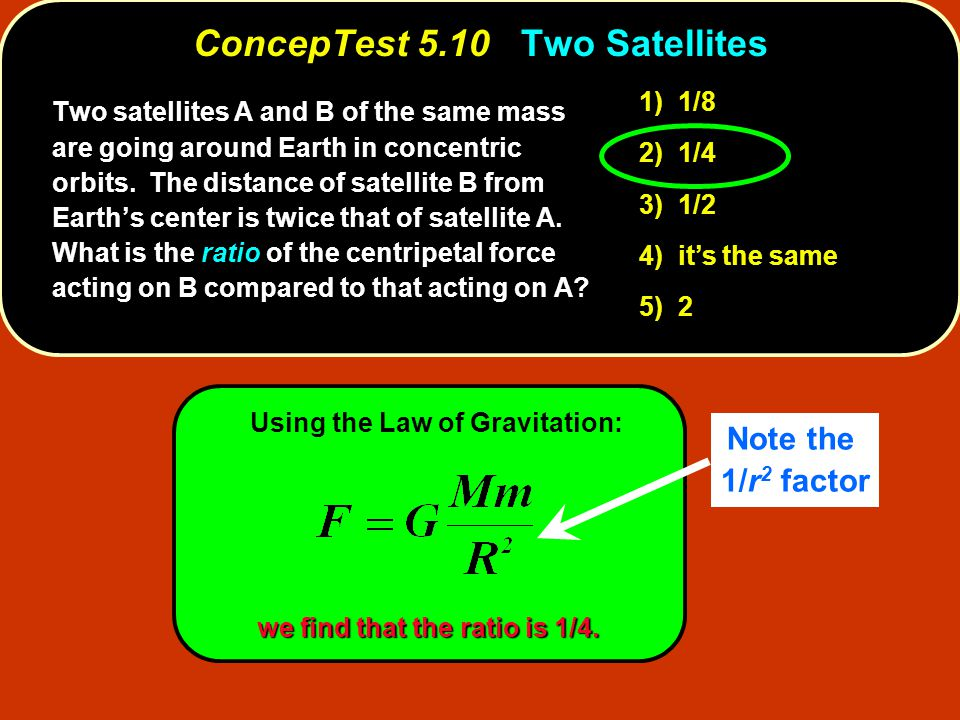 Using the Law of Gravitation: we find that the ratio is 1/4. ConcepTest 5.10Two Satellites ConcepTest 5.10 Two Satellites 1) 1/8 2) 1/4 3) 1/2 4) it's