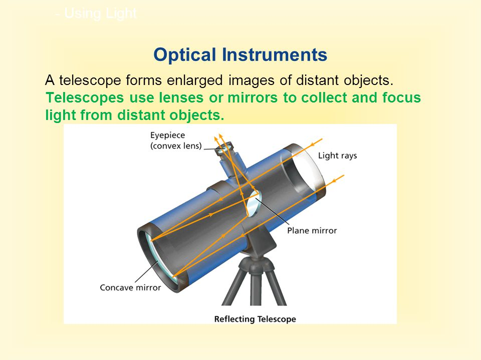 - Using Light Optical Instruments A telescope forms enlarged images of distant objects. Telescopes use lenses or mirrors to collect and focus light fr