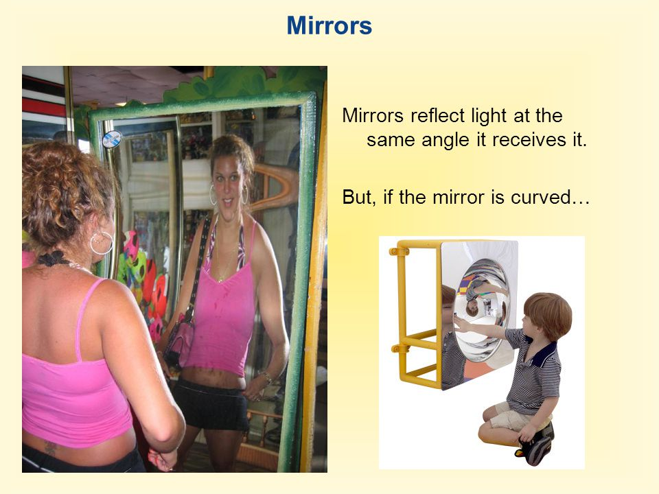 Mirrors Plane mirror Mirrors reflect light at the same angle it receives it. But, if the mirror is curved…