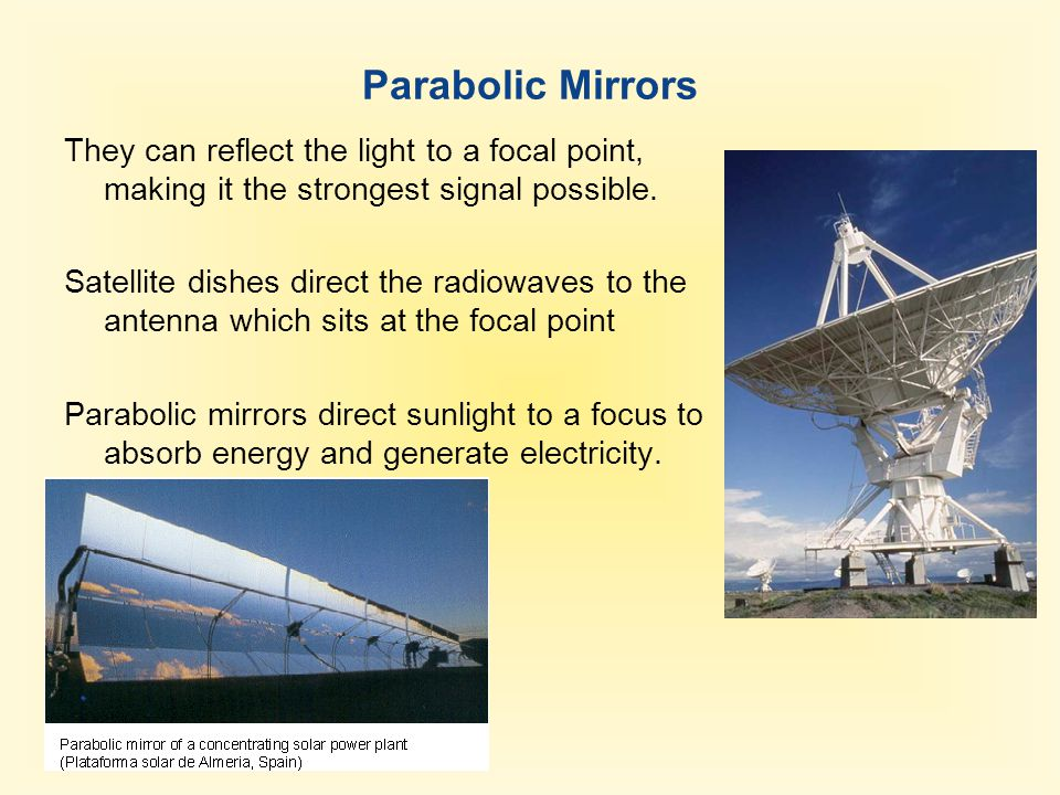 Parabolic Mirrors They can reflect the light to a focal point, making it the strongest signal possible. Satellite dishes direct the radiowaves to the