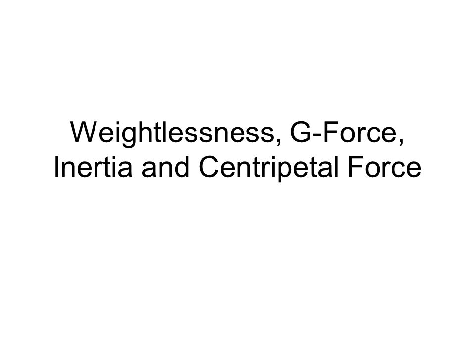 Weightlessness, G-Force, Inertia and Centripetal Force