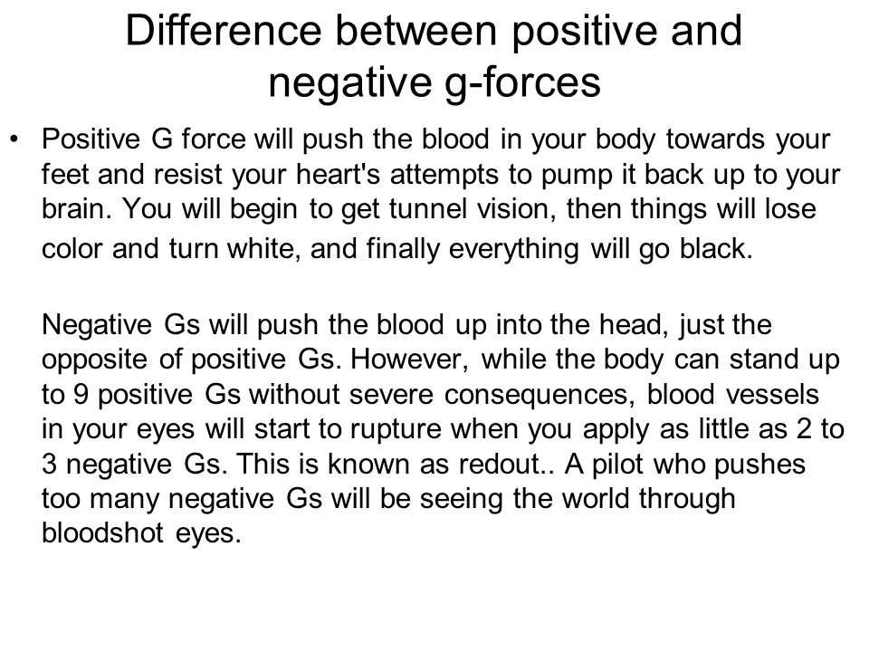 Difference between positive and negative g-forces Positive G force will push the blood in your body towards your feet and resist your heart s attempts to pump it back up to your brain.