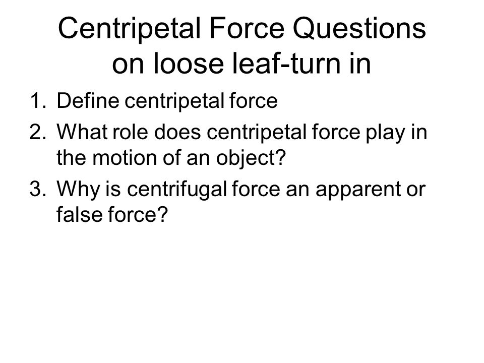 Centripetal Force Questions on loose leaf-turn in 1.Define centripetal force 2.What role does centripetal force play in the motion of an object.