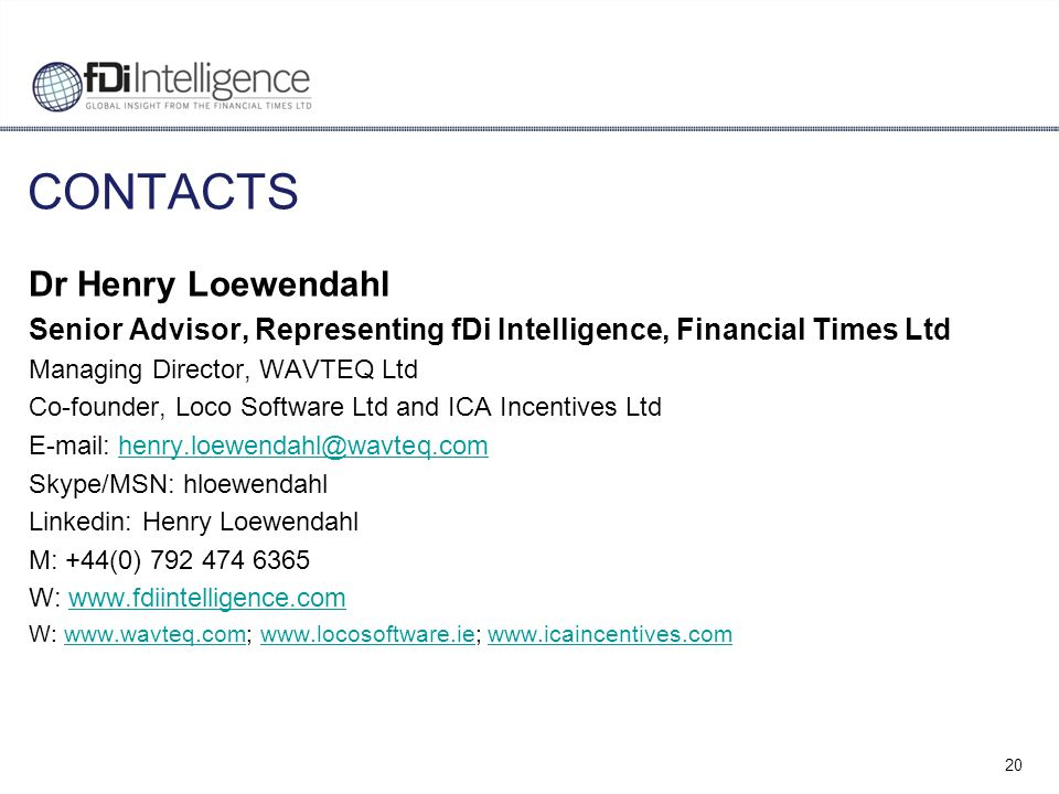 20 CONTACTS Dr Henry Loewendahl Senior Advisor, Representing fDi Intelligence, Financial Times Ltd Managing Director, WAVTEQ Ltd Co-founder, Loco Software Ltd and ICA Incentives Ltd E-mail: henry.loewendahl@wavteq.comhenry.loewendahl@wavteq.com Skype/MSN: hloewendahl Linkedin: Henry Loewendahl M: +44(0) 792 474 6365 W: www.fdiintelligence.comwww.fdiintelligence.com W: www.wavteq.com; www.locosoftware.ie; www.icaincentives.comwww.wavteq.comwww.locosoftware.iewww.icaincentives.com