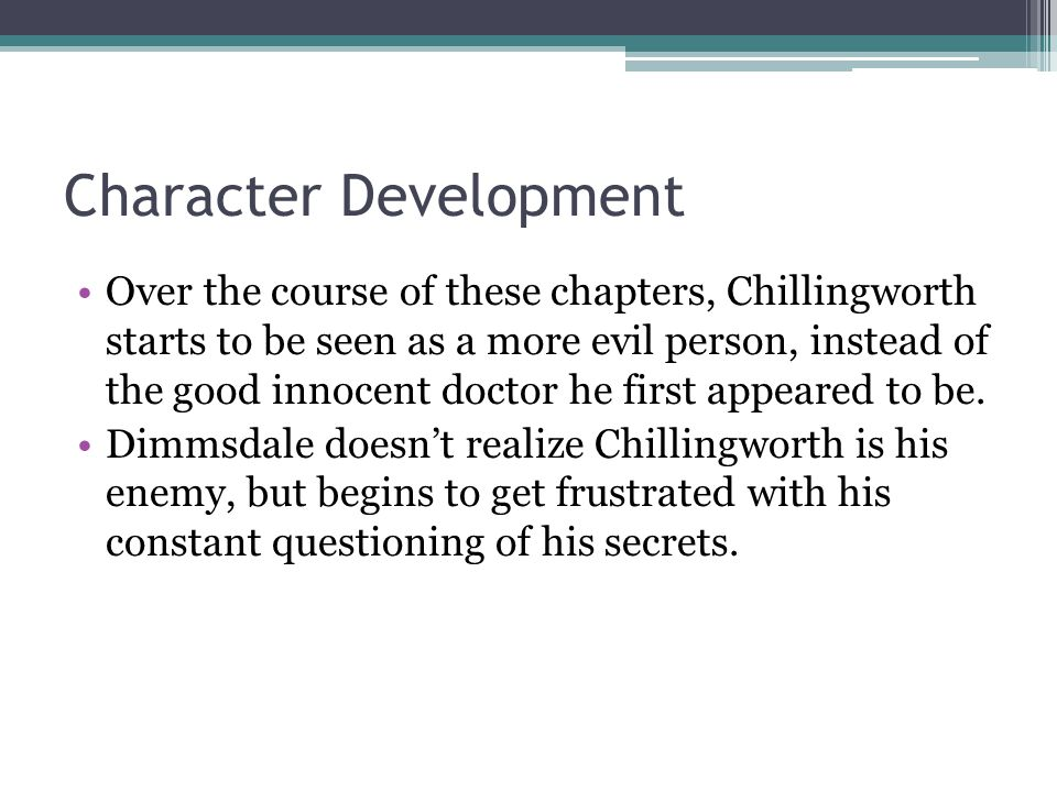 Character Development Over the course of these chapters, Chillingworth starts to be seen as a more evil person, instead of the good innocent doctor he first appeared to be.