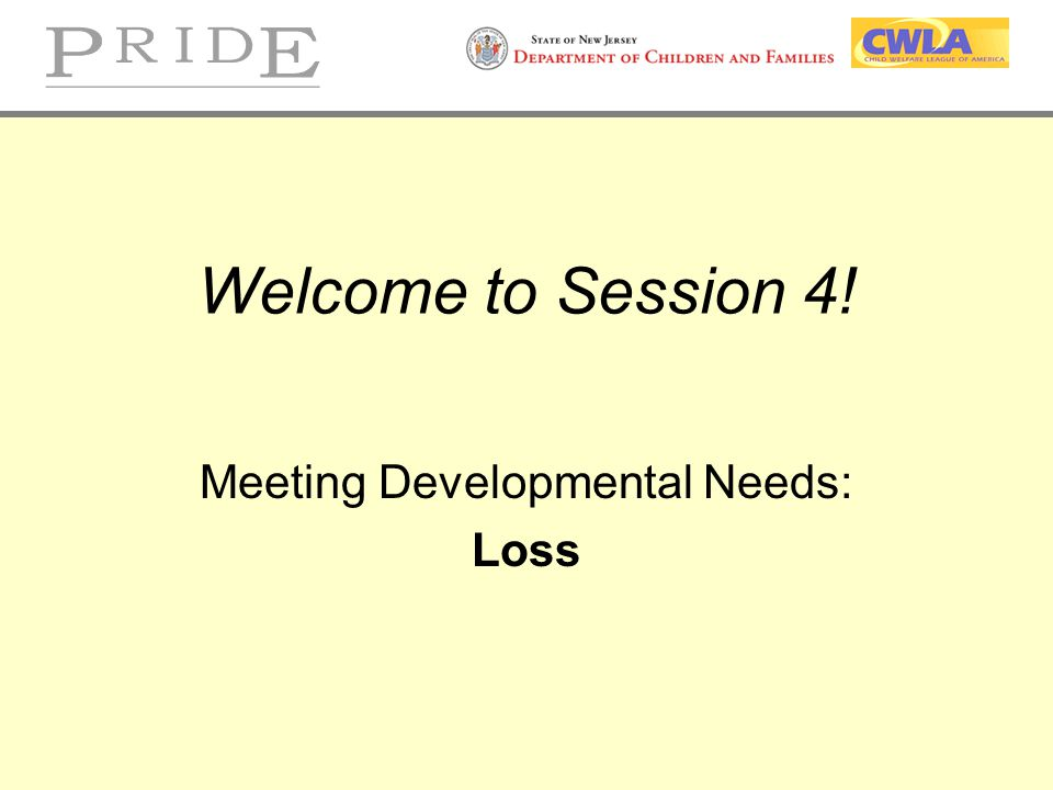 Welcome to Session 4! Meeting Developmental Needs: Loss