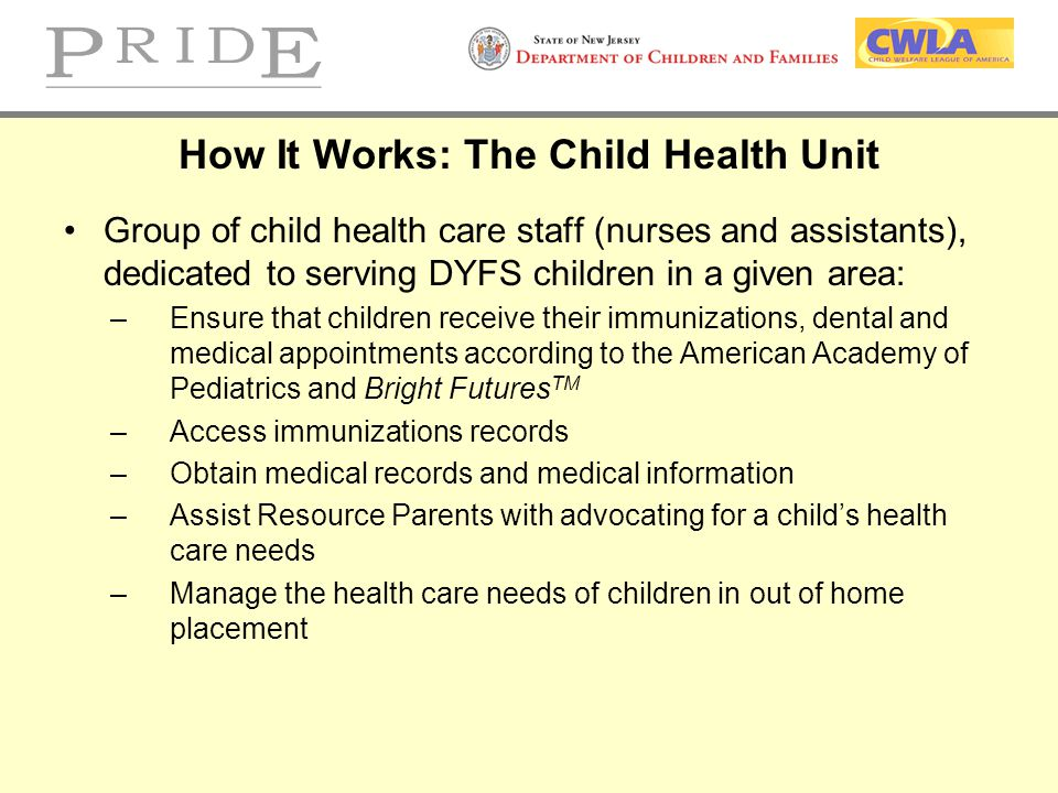 How It Works: The Child Health Unit Group of child health care staff (nurses and assistants), dedicated to serving DYFS children in a given area: –Ens