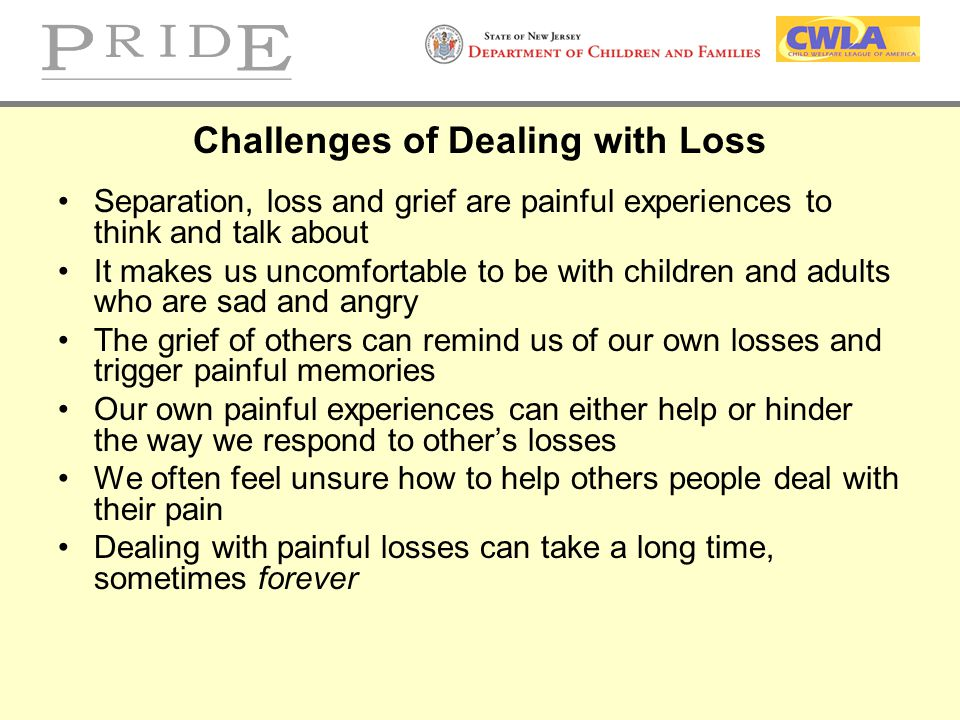 Challenges of Dealing with Loss Separation, loss and grief are painful experiences to think and talk about It makes us uncomfortable to be with childr