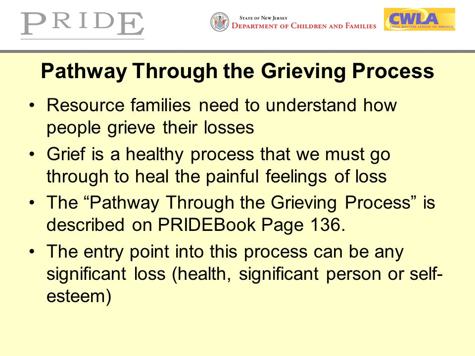 Pathway Through the Grieving Process Resource families need to understand how people grieve their losses Grief is a healthy process that we must go th