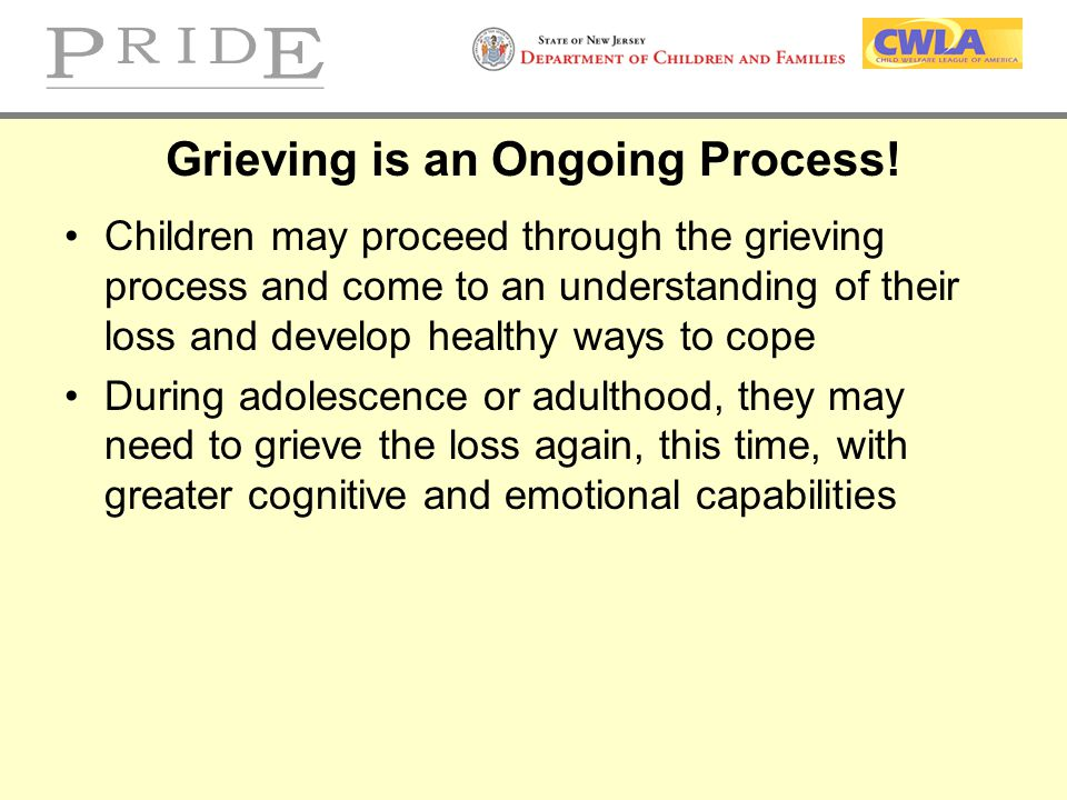 Grieving is an Ongoing Process! Children may proceed through the grieving process and come to an understanding of their loss and develop healthy ways
