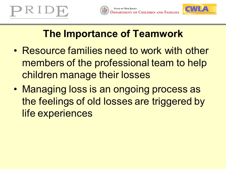 The Importance of Teamwork Resource families need to work with other members of the professional team to help children manage their losses Managing lo