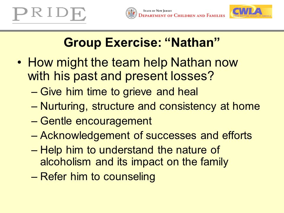 """Group Exercise: """"Nathan"""" How might the team help Nathan now with his past and present losses? –Give him time to grieve and heal –Nurturing, structure"""