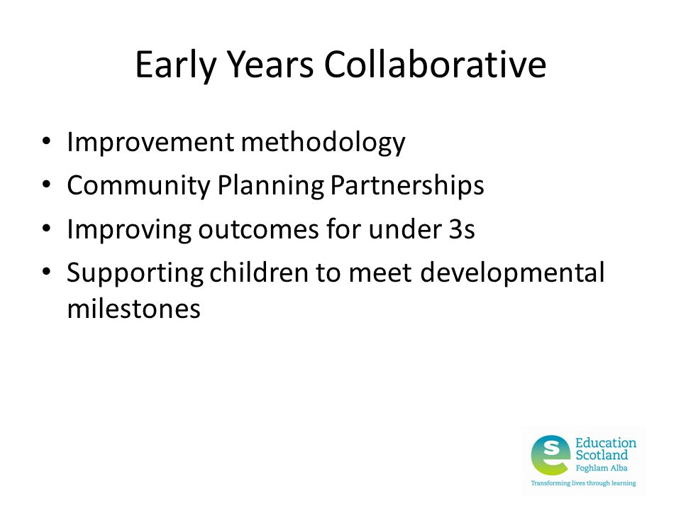 Early Years Collaborative Improvement methodology Community Planning Partnerships Improving outcomes for under 3s Supporting children to meet developmental milestones