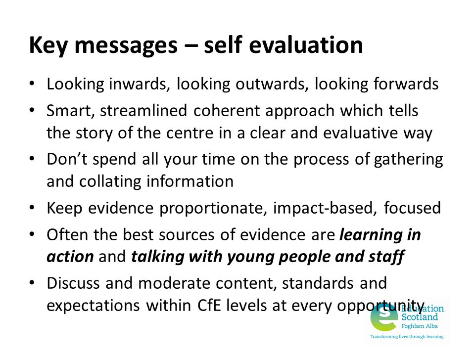 Key messages – self evaluation Looking inwards, looking outwards, looking forwards Smart, streamlined coherent approach which tells the story of the centre in a clear and evaluative way Don't spend all your time on the process of gathering and collating information Keep evidence proportionate, impact-based, focused Often the best sources of evidence are learning in action and talking with young people and staff Discuss and moderate content, standards and expectations within CfE levels at every opportunity