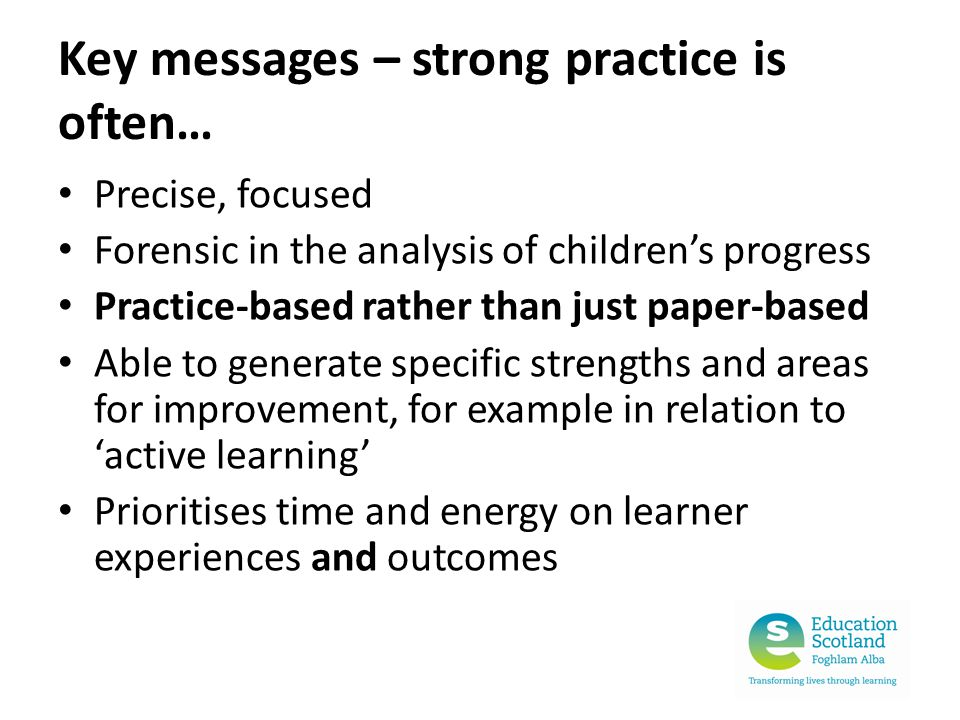 Key messages – strong practice is often… Precise, focused Forensic in the analysis of children's progress Practice-based rather than just paper-based Able to generate specific strengths and areas for improvement, for example in relation to 'active learning' Prioritises time and energy on learner experiences and outcomes