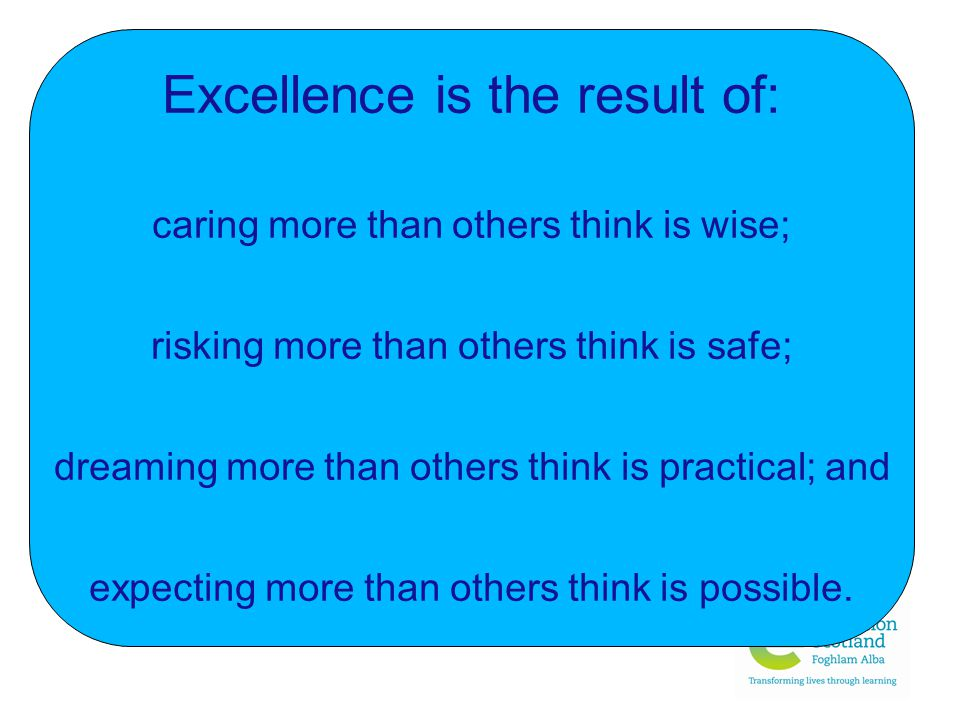 Excellence is the result of: caring more than others think is wise; risking more than others think is safe; dreaming more than others think is practical; and expecting more than others think is possible.