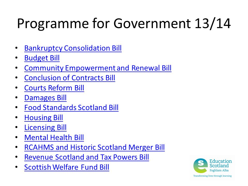 Programme for Government 13/14 Bankruptcy Consolidation Bill Budget Bill Community Empowerment and Renewal Bill Conclusion of Contracts Bill Courts Reform Bill Damages Bill Food Standards Scotland Bill Housing Bill Licensing Bill Mental Health Bill RCAHMS and Historic Scotland Merger Bill Revenue Scotland and Tax Powers Bill Scottish Welfare Fund Bill