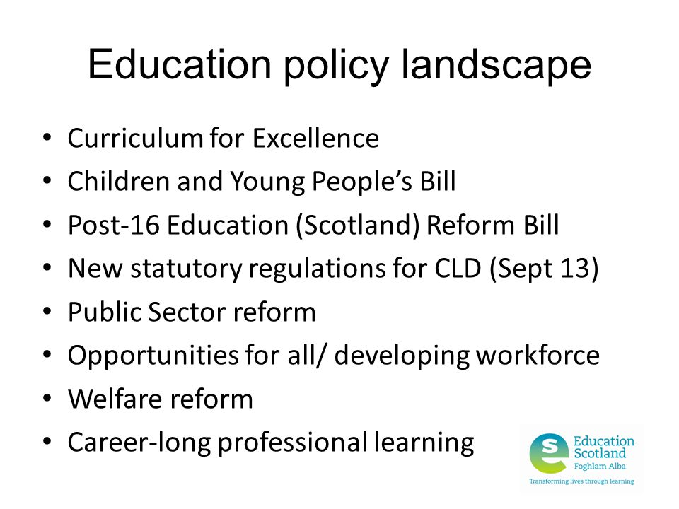 Education policy landscape Curriculum for Excellence Children and Young People's Bill Post-16 Education (Scotland) Reform Bill New statutory regulations for CLD (Sept 13) Public Sector reform Opportunities for all/ developing workforce Welfare reform Career-long professional learning