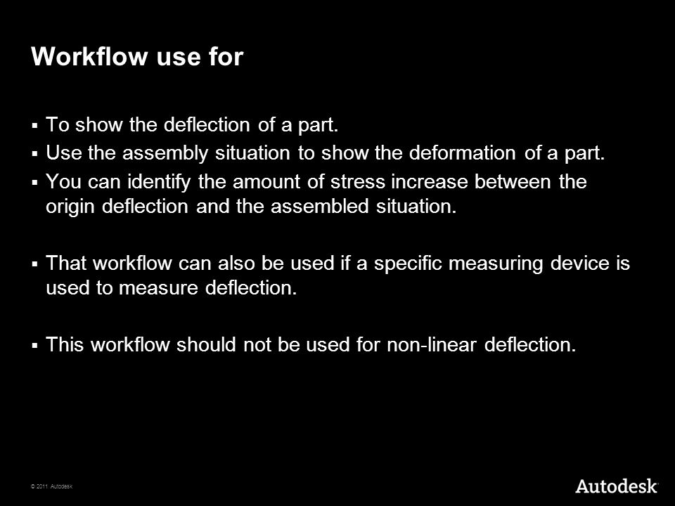 © 2011 Autodesk Workflow use for  To show the deflection of a part.