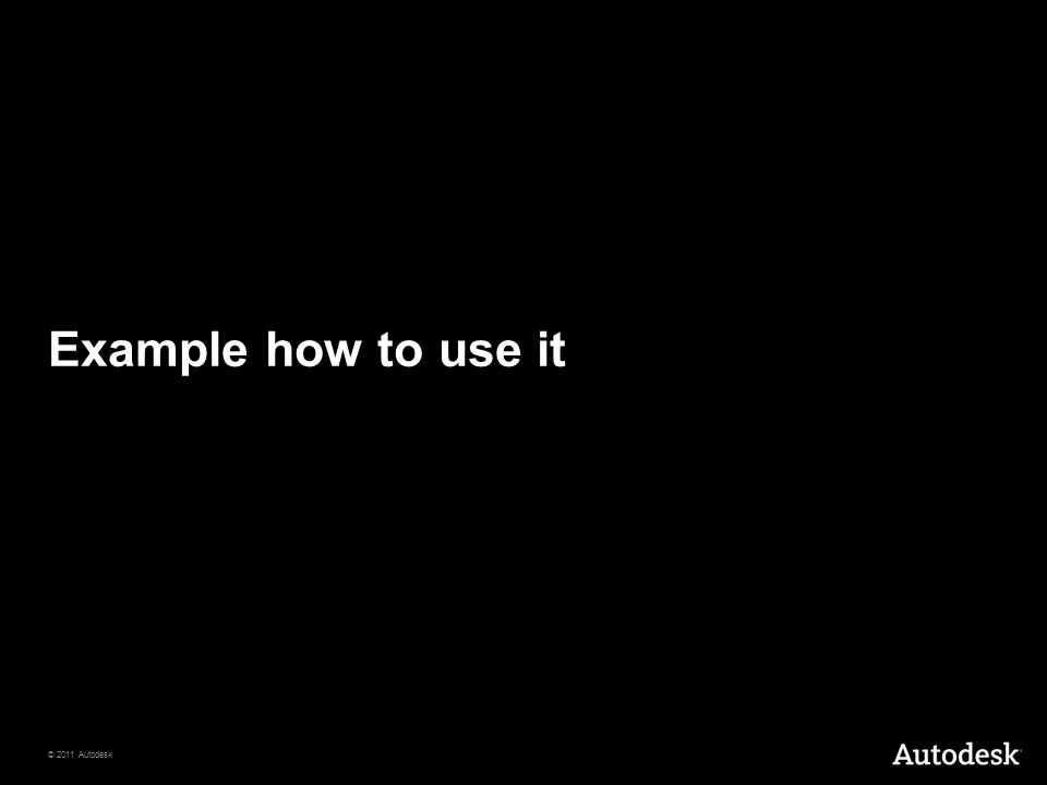 © 2011 Autodesk Example how to use it