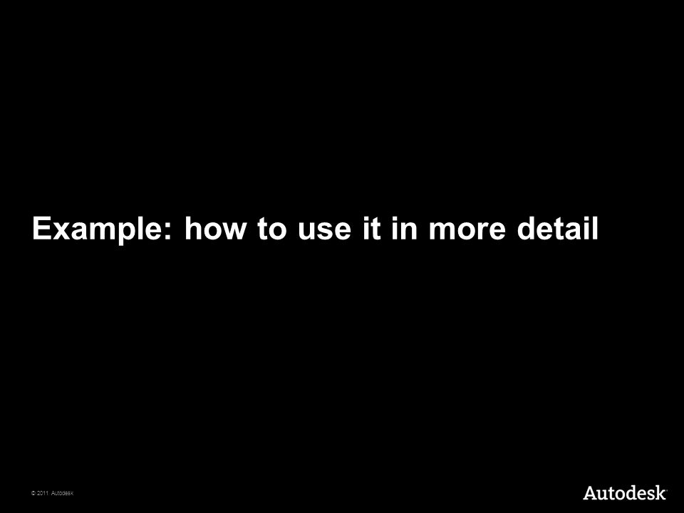 © 2011 Autodesk Example: how to use it in more detail