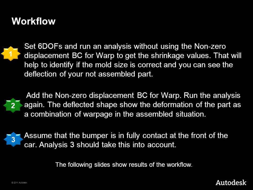© 2011 Autodesk Workflow Set 6DOFs and run an analysis without using the Non-zero displacement BC for Warp to get the shrinkage values.