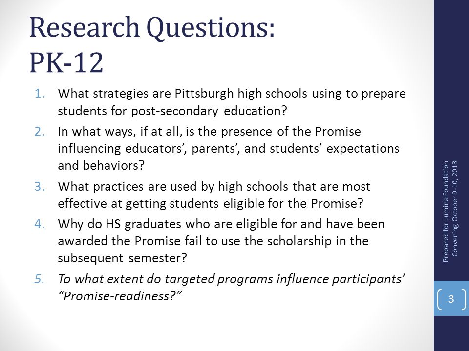PK-12 Methodologies Case studies of 4 high schools guided by framework for college-career readiness Pittsburgh Promise eligibility/award data paired with HS graduate data to determine high performing school in terms of proportion of graduates eligible for and using the Promise Interviews with HS graduates who were awarded the Promise, had attained acceptance to a post-secondary institution but did not enroll in the semester after graduation Prepared for Lumina Foundation Convening October 9-10, 2013 4