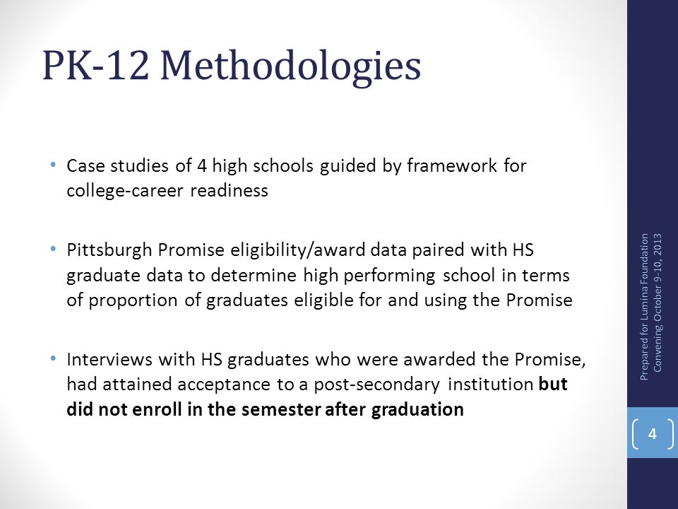 PK-12 Key Findings Change in ASPIRATION does not equal change in BEHAVIOR Schools need research-based college and career readiness framework Use of coherent set of college and career ready practices linked with greater proportions of graduates eligible for the Promise Graduates who could have but didn't reported no strong internal drive to attend post-secondary in the summer after graduation but universally regretted this 9 months later Prepared for Lumina Foundation Convening October 9-10, 2013 5