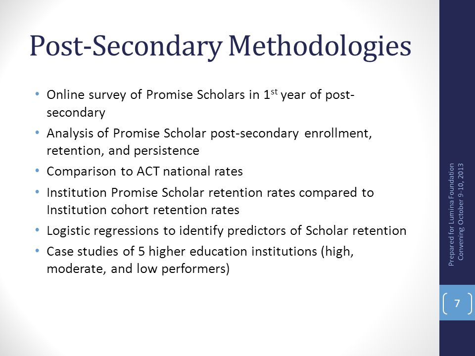 Post-Secondary Key Findings Scholars felt less well prepared for time management, study skills, and research skills Scholar retention rates are higher than for ACT national sample for all institution types For 8 of the 12 higher education institutions Scholars retained at higher rates than their peers at that institution Family income level, higher high school GPA, and being female were predictive of retention Once student variables were controlled there was almost no statistically significant differences among high schools Statistically significant differences were found for individual higher education institutions Higher education personnel identify challenges to student success ranging from academic preparedness, to college knowledge, to financial demands, and personal characteristics Higher performing post-secondary institutions typically had elaborate programming in place to support Scholars Prepared for Lumina Foundation Convening October 9-10, 2013 8