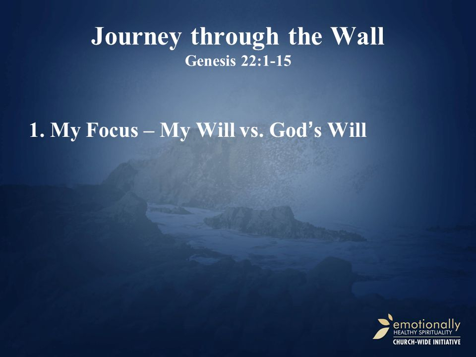 Journey through the Wall Genesis 22:1-15 1. My Focus – My Will vs. God's Will