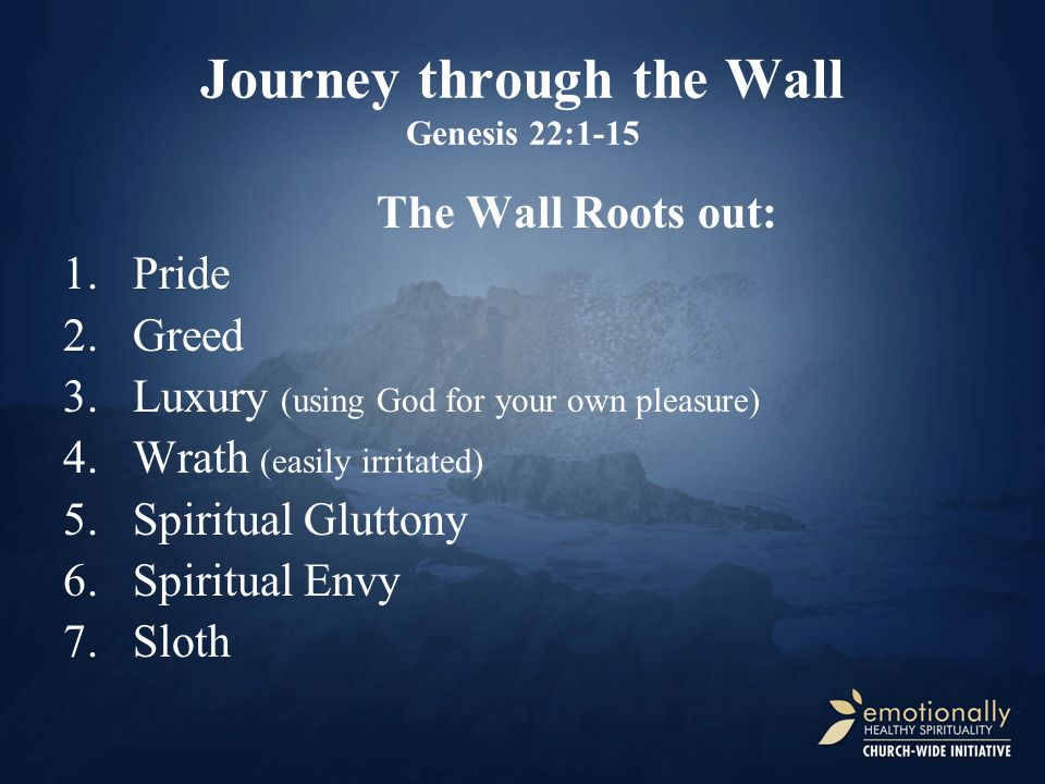 Journey through the Wall Genesis 22:1-15 The Wall Roots out: 1.Pride 2.Greed 3.Luxury (using God for your own pleasure) 4.Wrath (easily irritated) 5.S