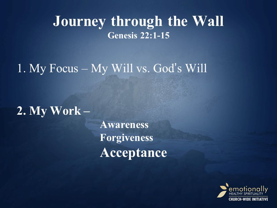 Journey through the Wall Genesis 22:1-15 1. My Focus – My Will vs.