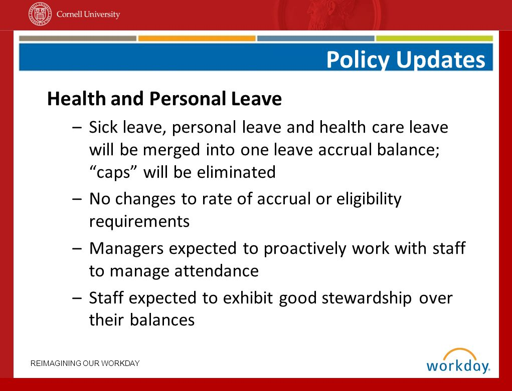 REIMAGINING OUR WORKDAY Health and Personal Leave –Sick leave, personal leave and health care leave will be merged into one leave accrual balance; caps will be eliminated –No changes to rate of accrual or eligibility requirements –Managers expected to proactively work with staff to manage attendance –Staff expected to exhibit good stewardship over their balances Policy Updates