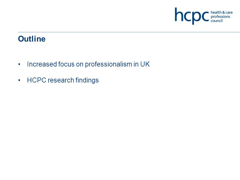 Outline Increased focus on professionalism in UK HCPC research findings
