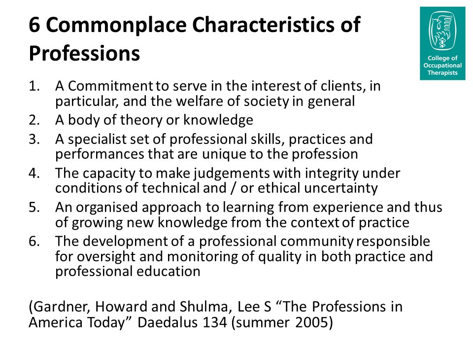 6 Commonplace Characteristics of Professions 1.A Commitment to serve in the interest of clients, in particular, and the welfare of society in general 2.A body of theory or knowledge 3.A specialist set of professional skills, practices and performances that are unique to the profession 4.The capacity to make judgements with integrity under conditions of technical and / or ethical uncertainty 5.An organised approach to learning from experience and thus of growing new knowledge from the context of practice 6.The development of a professional community responsible for oversight and monitoring of quality in both practice and professional education (Gardner, Howard and Shulma, Lee S The Professions in America Today Daedalus 134 (summer 2005)