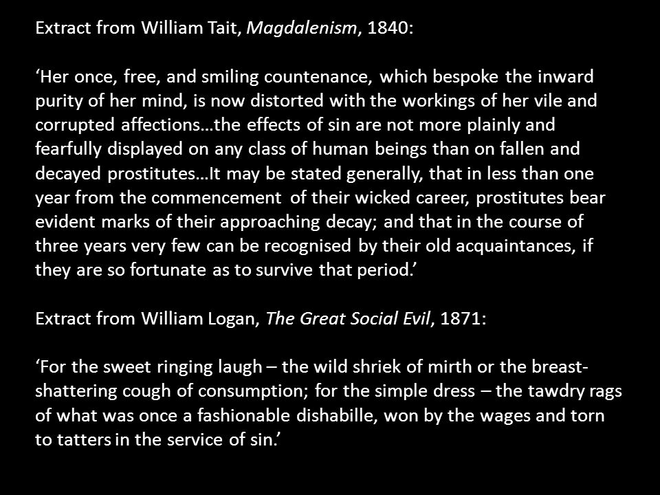Extract from William Tait, Magdalenism, 1840: 'Her once, free, and smiling countenance, which bespoke the inward purity of her mind, is now distorted with the workings of her vile and corrupted affections…the effects of sin are not more plainly and fearfully displayed on any class of human beings than on fallen and decayed prostitutes…It may be stated generally, that in less than one year from the commencement of their wicked career, prostitutes bear evident marks of their approaching decay; and that in the course of three years very few can be recognised by their old acquaintances, if they are so fortunate as to survive that period.' Extract from William Logan, The Great Social Evil, 1871: 'For the sweet ringing laugh – the wild shriek of mirth or the breast- shattering cough of consumption; for the simple dress – the tawdry rags of what was once a fashionable dishabille, won by the wages and torn to tatters in the service of sin.'