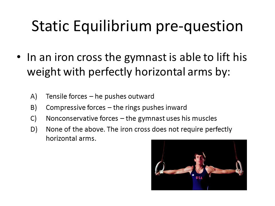 Static Equilibrium pre-question In an iron cross the gymnast is able to lift his weight with perfectly horizontal arms by: A)Tensile forces – he pushe