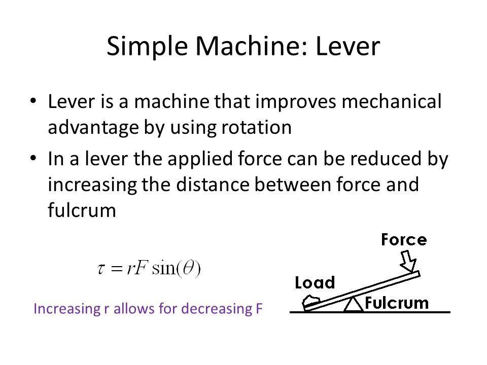 Simple Machine: Lever Lever is a machine that improves mechanical advantage by using rotation In a lever the applied force can be reduced by increasing the distance between force and fulcrum Increasing r allows for decreasing F