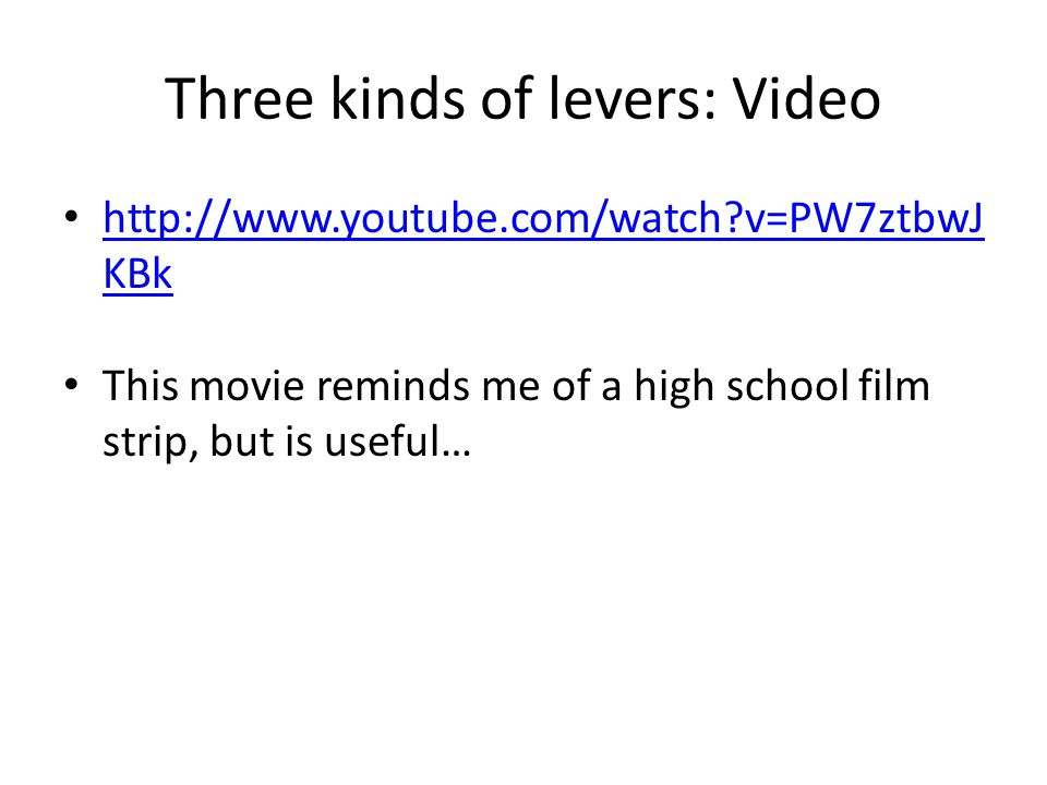 Three kinds of levers: Video http://www.youtube.com/watch?v=PW7ztbwJ KBk http://www.youtube.com/watch?v=PW7ztbwJ KBk This movie reminds me of a high school film strip, but is useful…