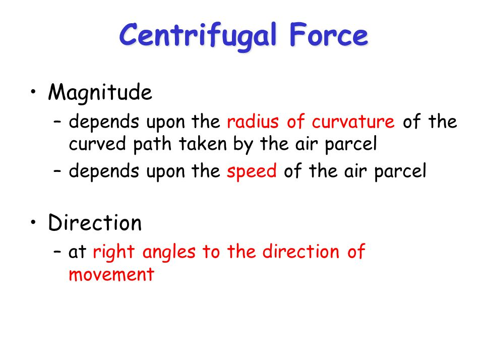 Centrifugal Force Magnitude –depends upon the radius of curvature of the curved path taken by the air parcel –depends upon the speed of the air parcel