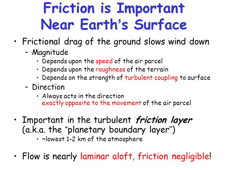 Friction is Important Near Earth's Surface Frictional drag of the ground slows wind down –Magnitude Depends upon the speed of the air parcel Depends u