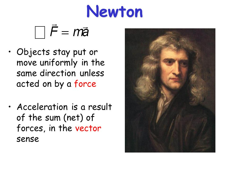 Newton Objects stay put or move uniformly in the same direction unless acted on by a force Acceleration is a result of the sum (net) of forces, in the