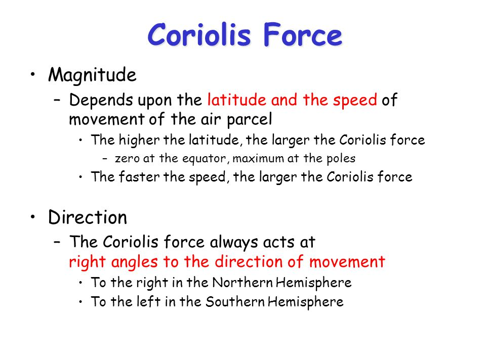 Coriolis Force Magnitude –Depends upon the latitude and the speed of movement of the air parcel The higher the latitude, the larger the Coriolis force