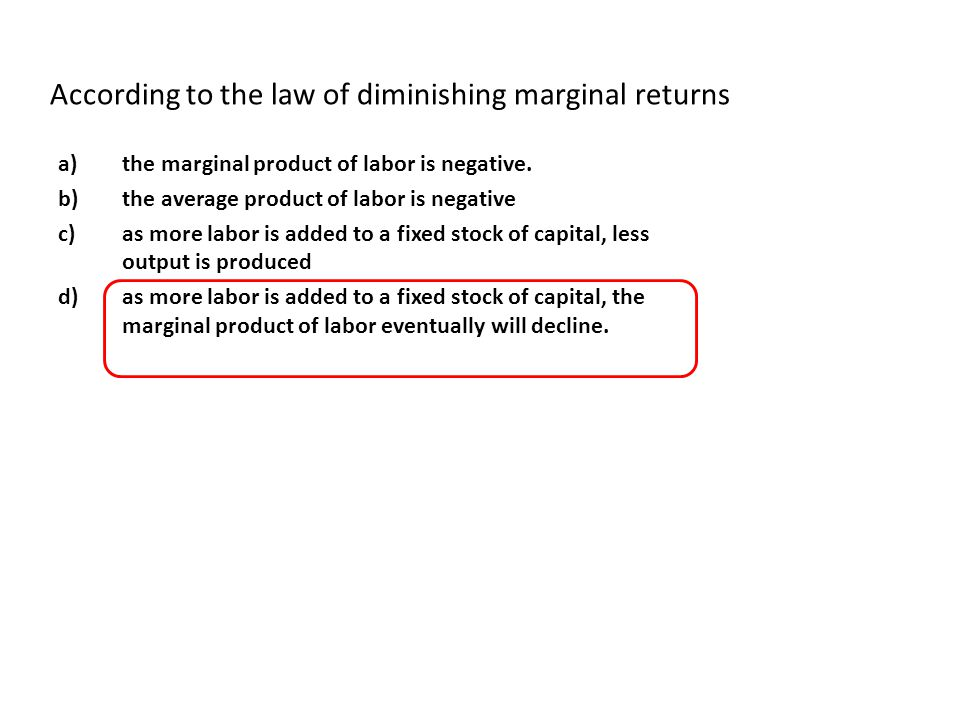 According to the law of diminishing marginal returns a)the marginal product of labor is negative. b)the average product of labor is negative c)as more
