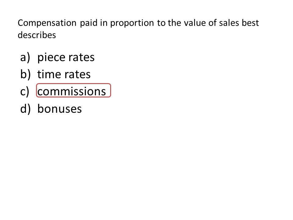 Compensation paid in proportion to the value of sales best describes a)piece rates b)time rates c)commissions d)bonuses