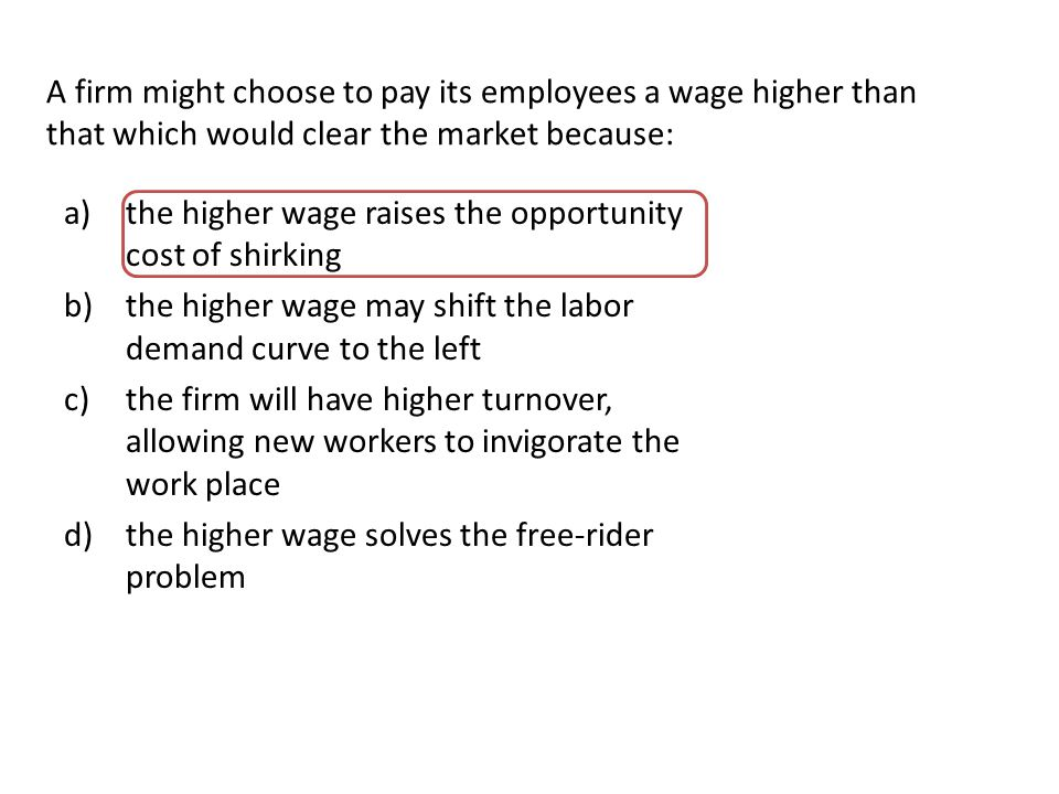 A firm might choose to pay its employees a wage higher than that which would clear the market because: a)the higher wage raises the opportunity cost of shirking b)the higher wage may shift the labor demand curve to the left c)the firm will have higher turnover, allowing new workers to invigorate the work place d)the higher wage solves the free-rider problem