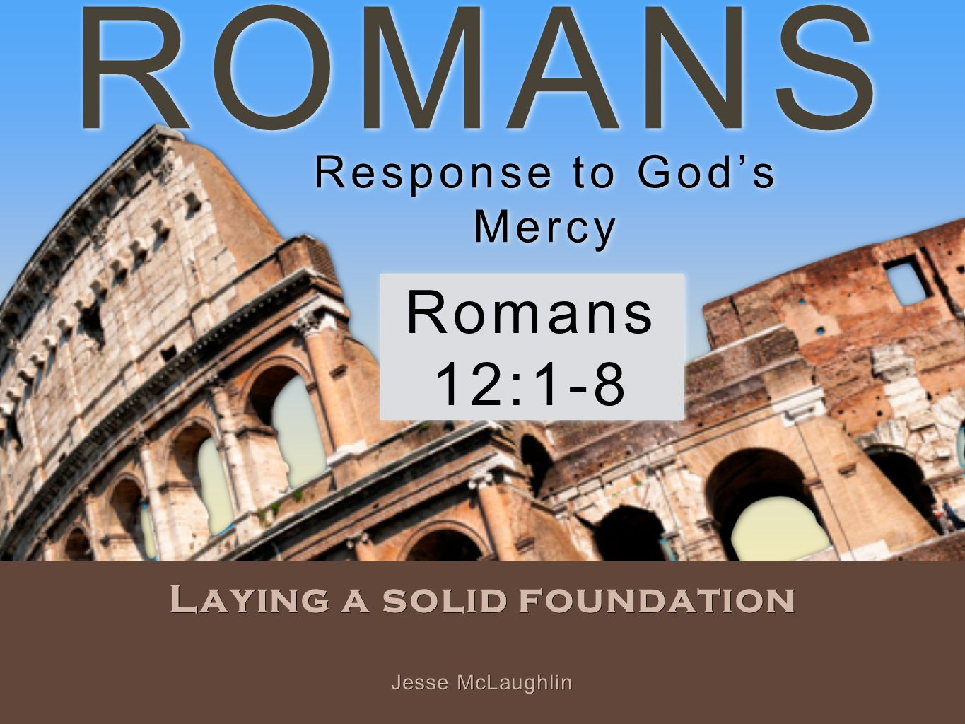 ROMANS Laying a solid foundation Romans 12:1-8 Jesse McLaughlin Response to God's Mercy