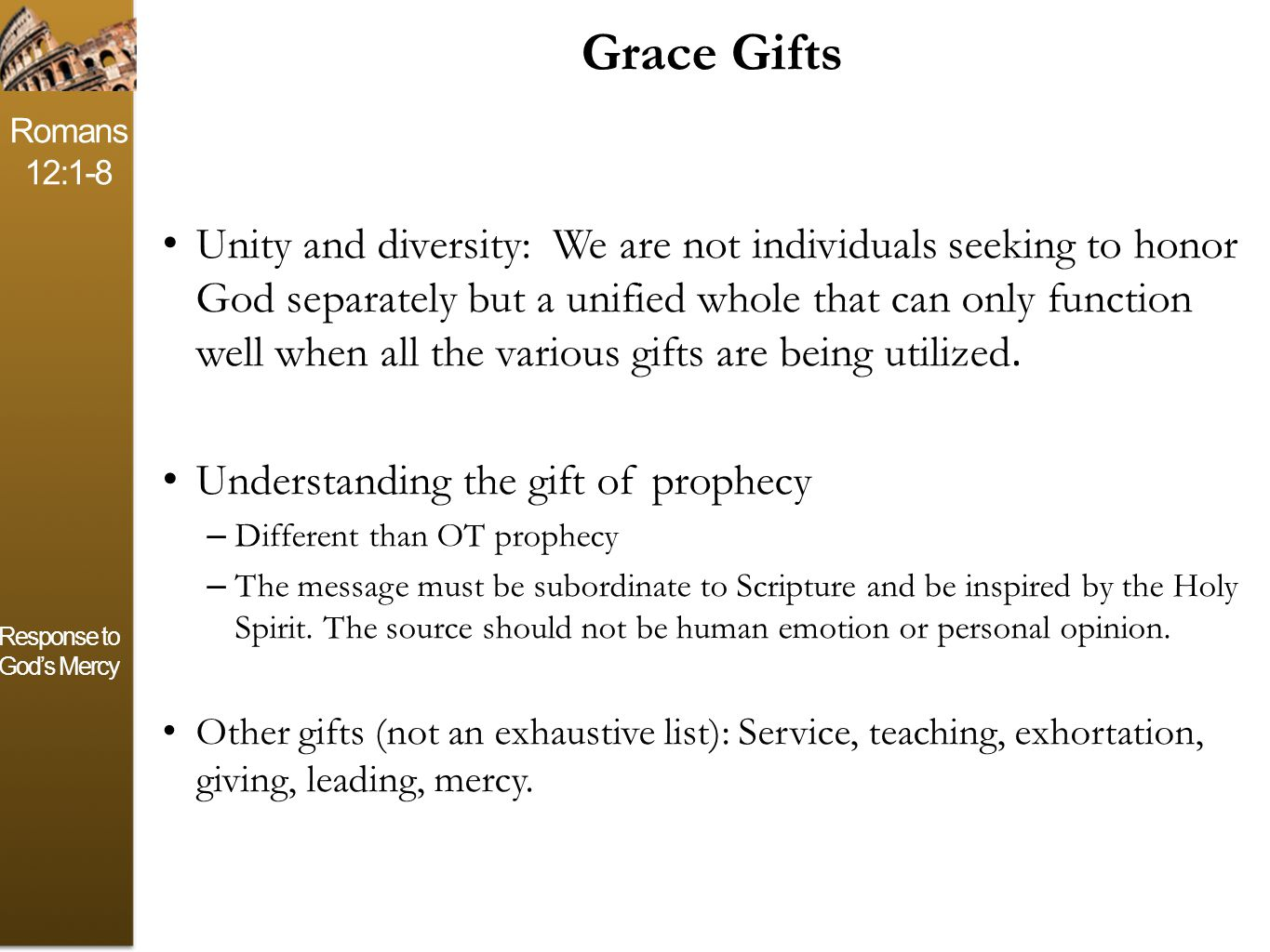 Romans 12:1-8 Response to God's Mercy Grace Gifts Unity and diversity: We are not individuals seeking to honor God separately but a unified whole that