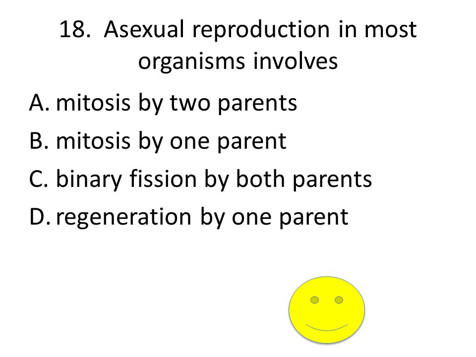 18. Asexual reproduction in most organisms involves A.mitosis by two parents B.mitosis by one parent C.binary fission by both parents D.regeneration b